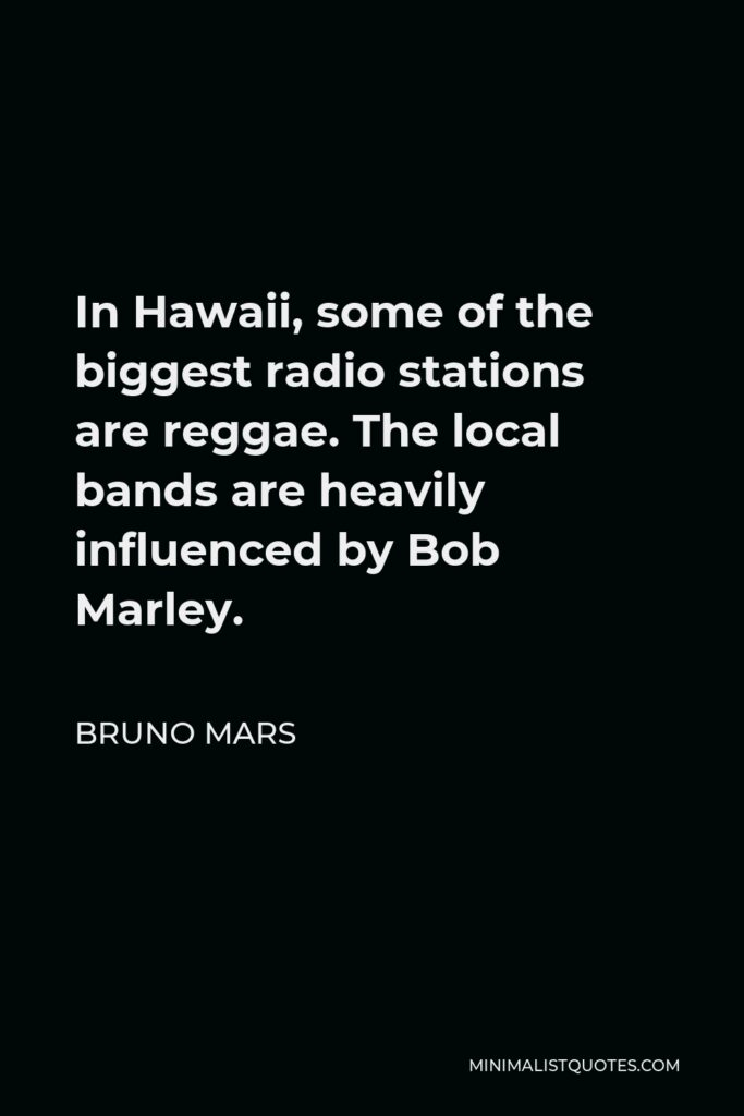 Bruno Mars Quote - In Hawaii, some of the biggest radio stations are reggae. The local bands are heavily influenced by Bob Marley.