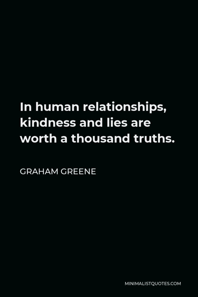 Graham Greene Quote - In human relationships, kindness and lies are worth a thousand truths.