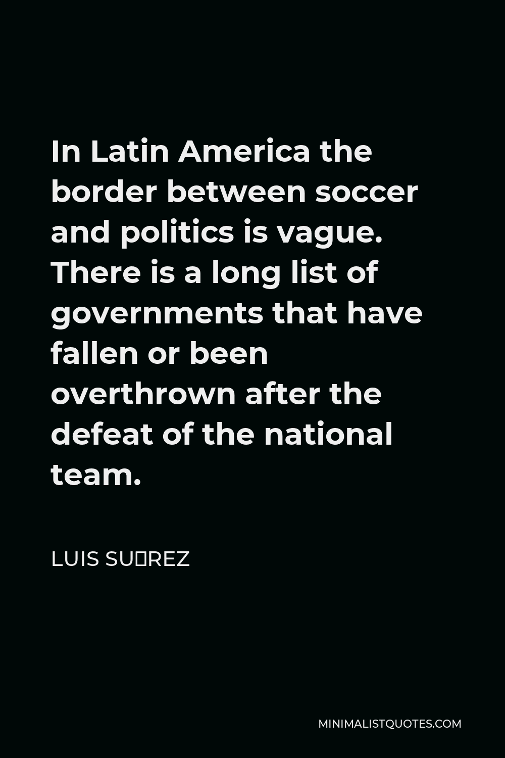 Luis Suárez Quote - In Latin America the border between soccer and politics is vague. There is a long list of governments that have fallen or been overthrown after the defeat of the national team.