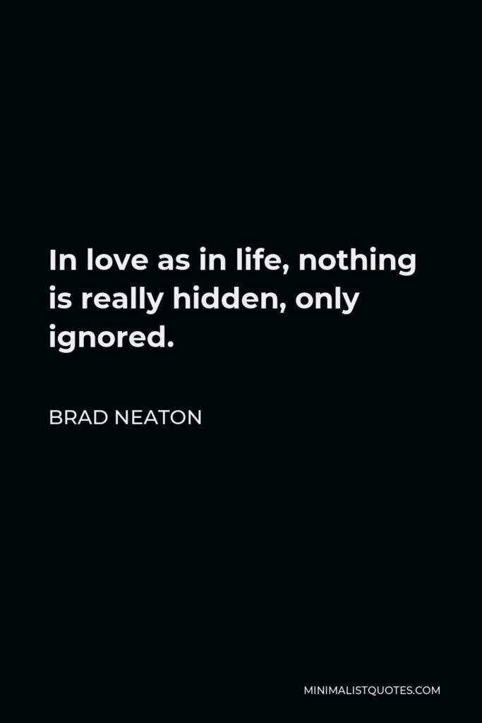 Brad Neaton Quote - In love as in life, nothing is really hidden, only ignored.