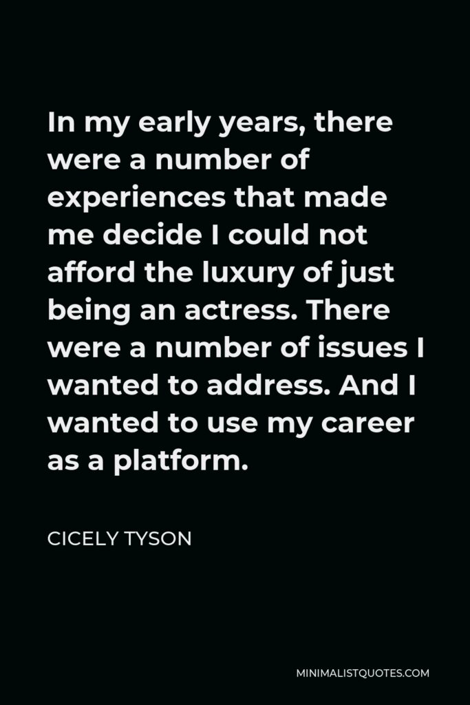 Cicely Tyson Quote - In my early years, there were a number of experiences that made me decide I could not afford the luxury of just being an actress. There were a number of issues I wanted to address. And I wanted to use my career as a platform.