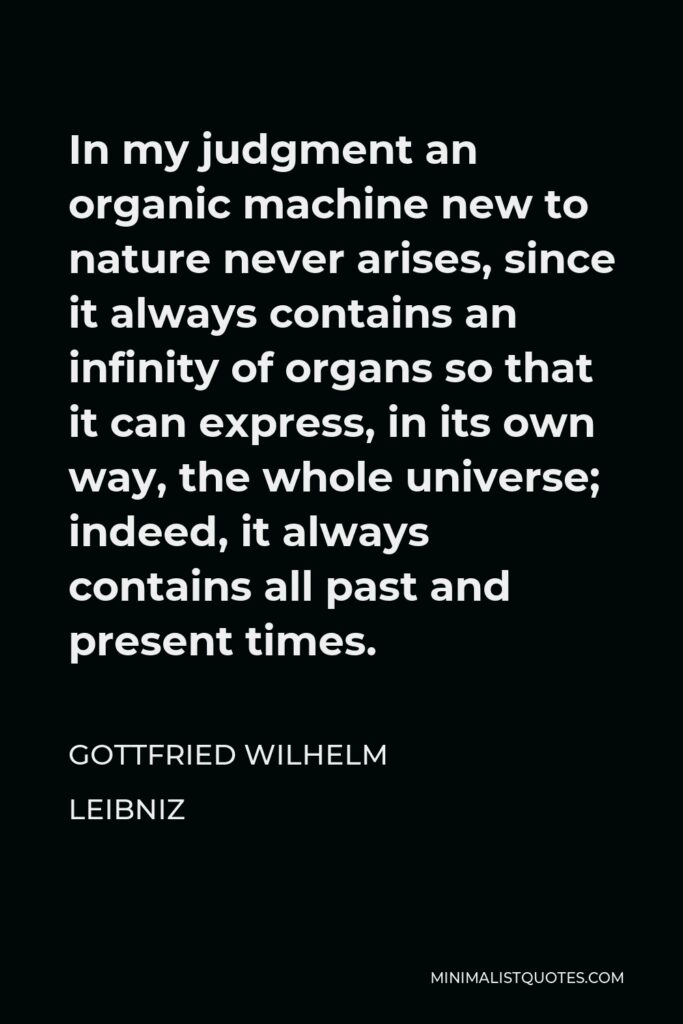 Gottfried Wilhelm Leibniz Quote - In my judgment an organic machine new to nature never arises, since it always contains an infinity of organs so that it can express, in its own way, the whole universe; indeed, it always contains all past and present times.