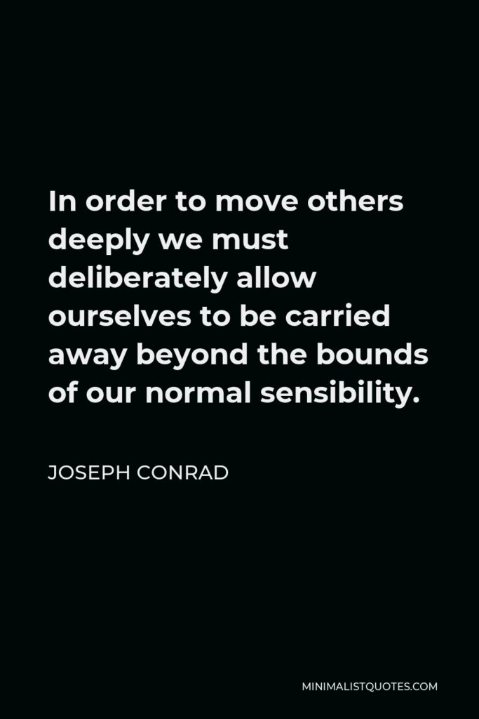 Joseph Conrad Quote - In order to move others deeply we must deliberately allow ourselves to be carried away beyond the bounds of our normal sensibility.