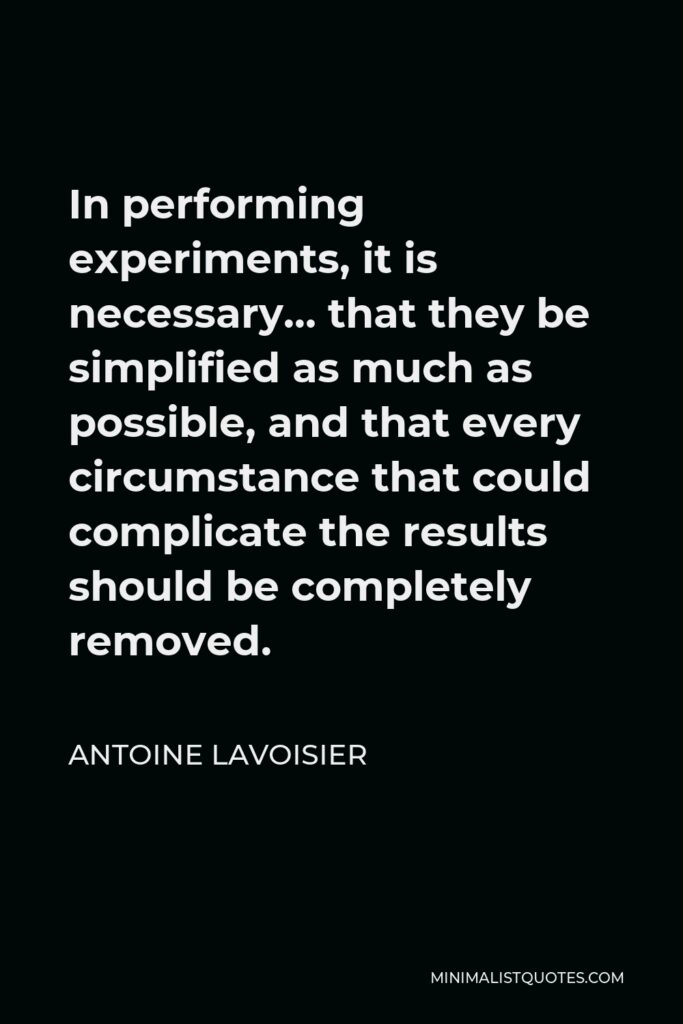 Antoine Lavoisier Quote - In performing experiments, it is necessary… that they be simplified as much as possible, and that every circumstance that could complicate the results should be completely removed.