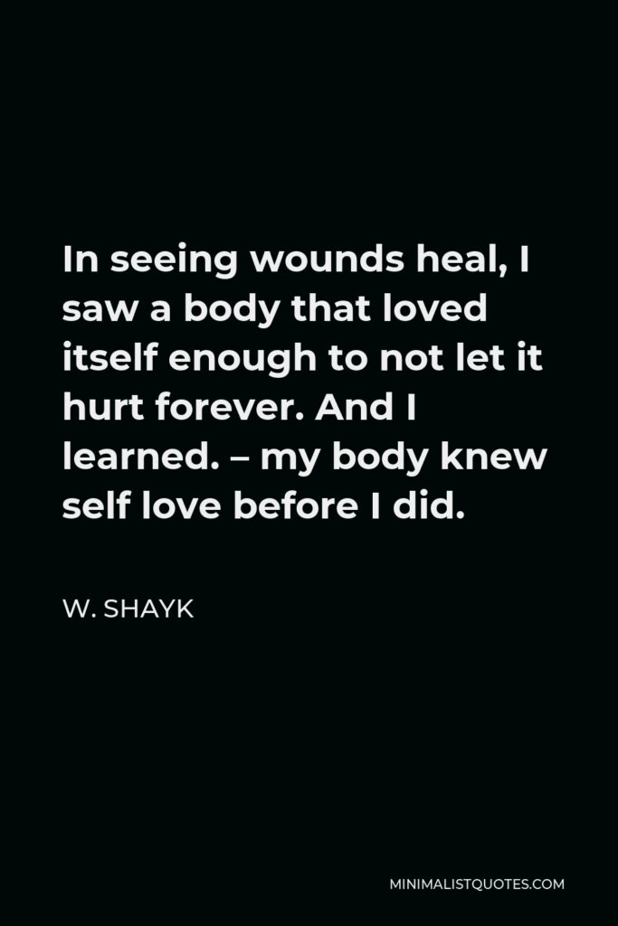W. Shayk Quote - In seeing wounds heal, I saw a body that loved itself enough to not let it hurt forever. And I learned. – my body knew self love before I did.