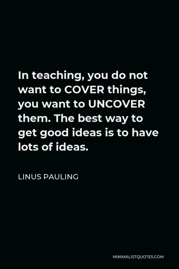Linus Pauling Quote - In teaching, you do not want to COVER things, you want to UNCOVER them. The best way to get good ideas is to have lots of ideas.