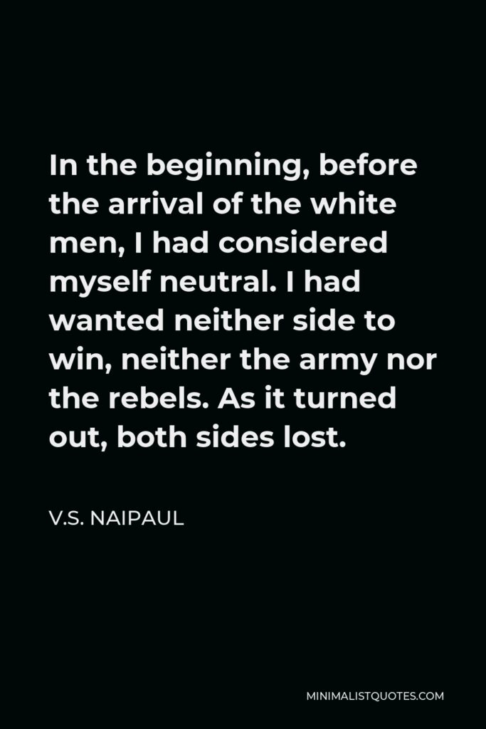 V.S. Naipaul Quote - In the beginning, before the arrival of the white men, I had considered myself neutral. I had wanted neither side to win, neither the army nor the rebels. As it turned out, both sides lost.