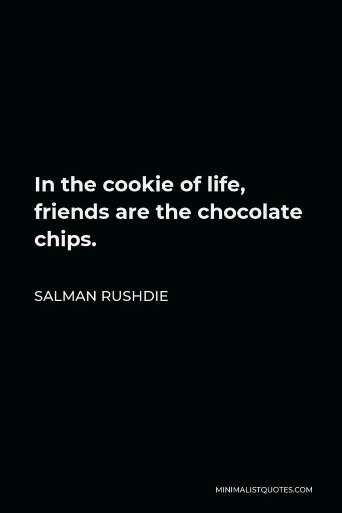 Salman Rushdie Quote - In the cookie of life, friends are the chocolate chips.