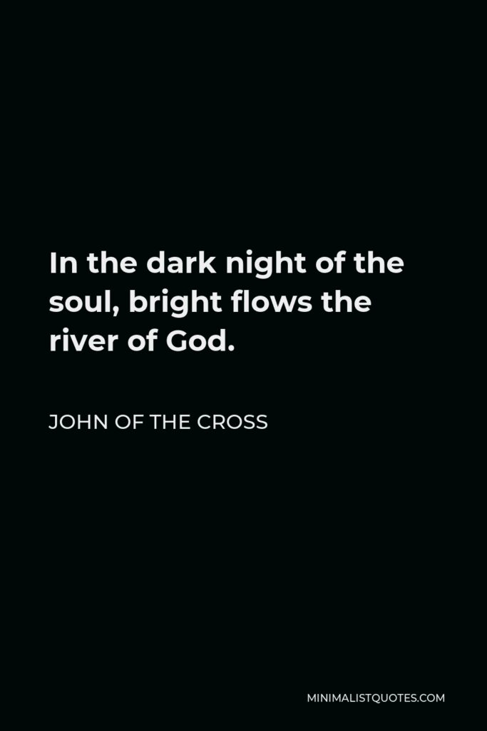 John of the Cross Quote - In the dark night of the soul, bright flows the river of God.