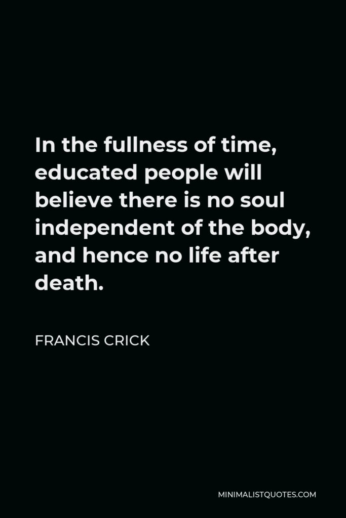 Francis Crick Quote - In the fullness of time, educated people will believe there is no soul independent of the body, and hence no life after death.