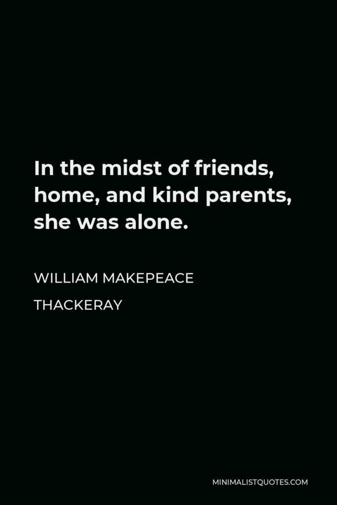 William Makepeace Thackeray Quote - In the midst of friends, home, and kind parents, she was alone.