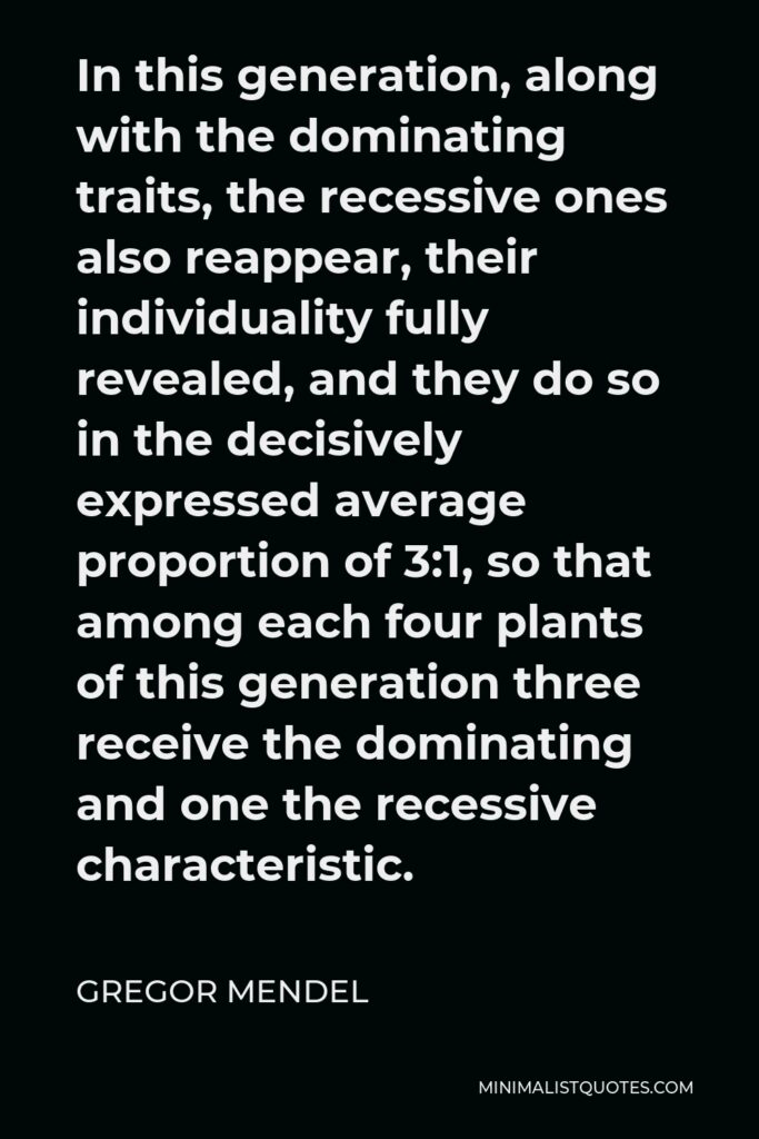 Gregor Mendel Quote - In this generation, along with the dominating traits, the recessive ones also reappear, their individuality fully revealed, and they do so in the decisively expressed average proportion of 3:1, so that among each four plants of this generation three receive the dominating and one the recessive characteristic.