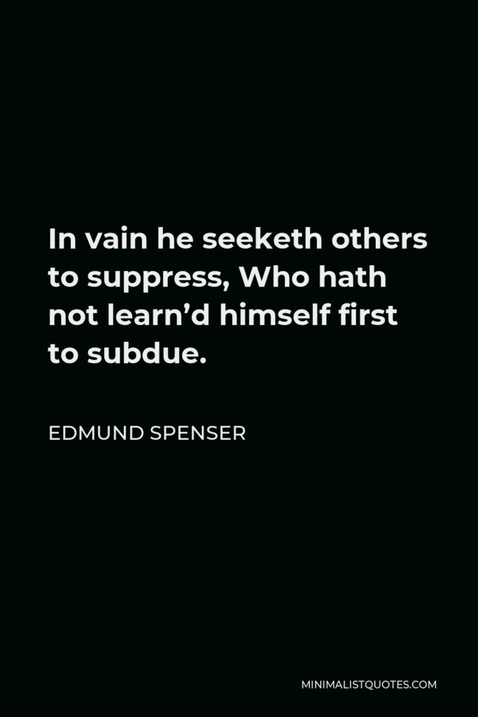 Edmund Spenser Quote - In vain he seeketh others to suppress, Who hath not learn'd himself first to subdue.