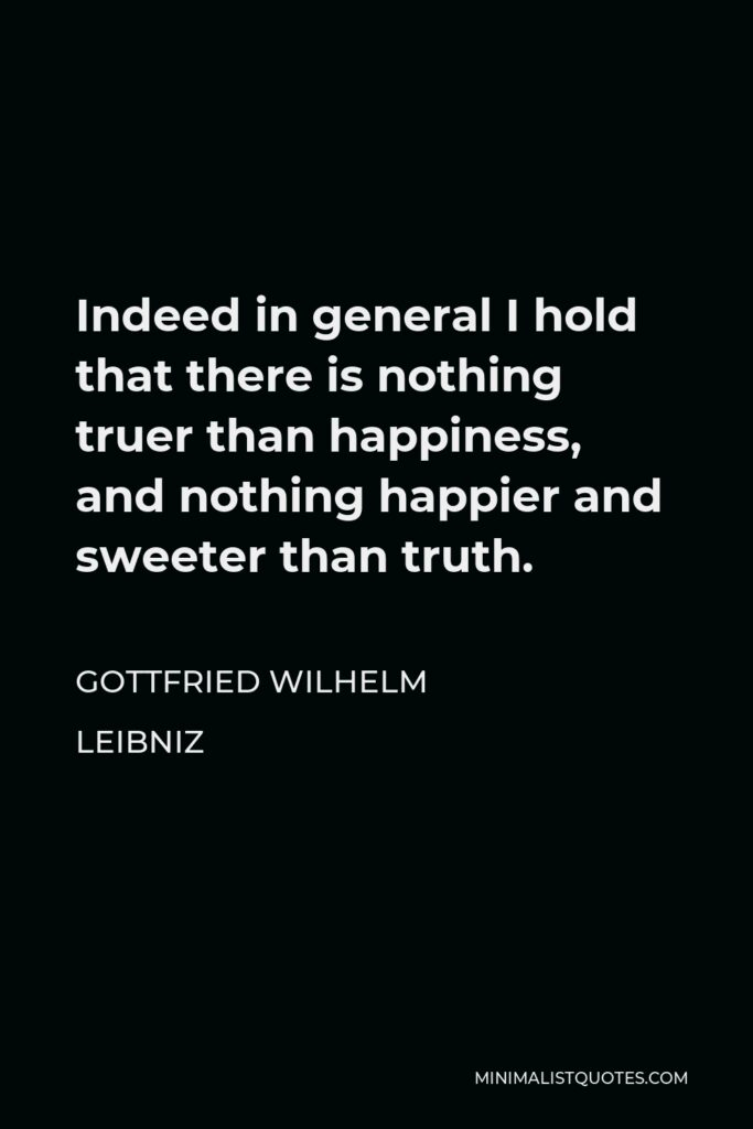 Gottfried Wilhelm Leibniz Quote - Indeed in general I hold that there is nothing truer than happiness, and nothing happier and sweeter than truth.