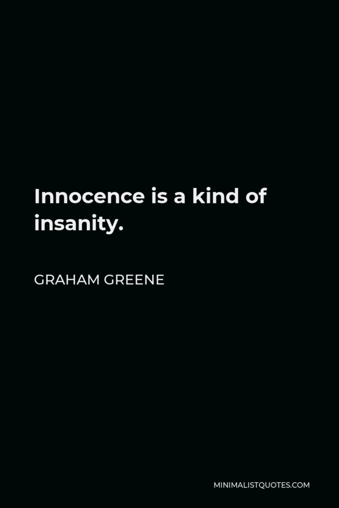 Graham Greene Quote - Innocence is a kind of insanity.