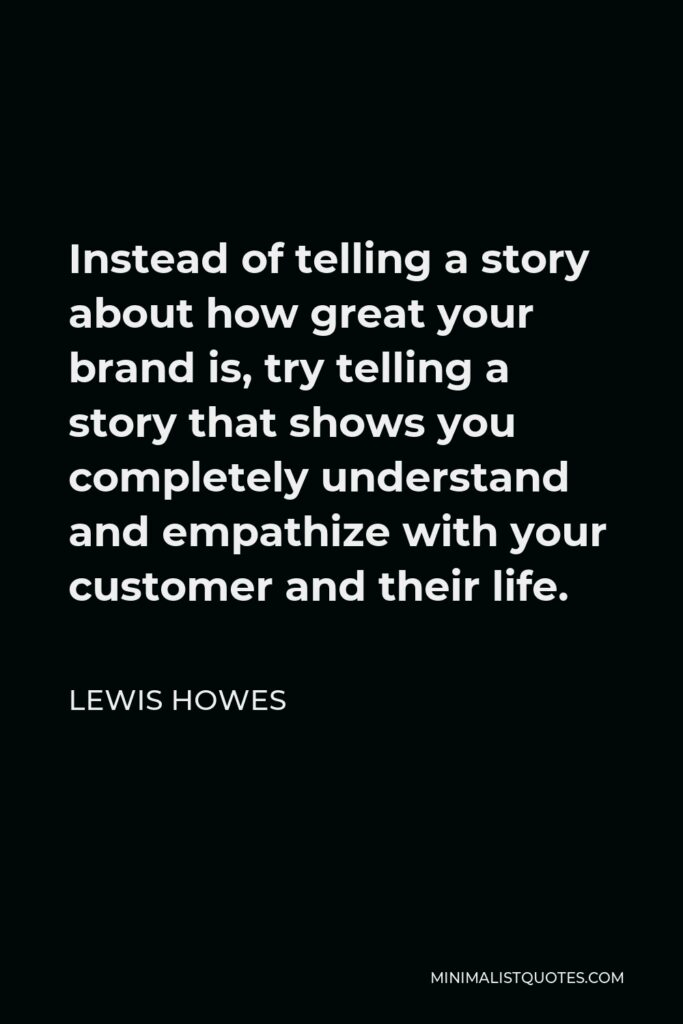 Lewis Howes Quote - Instead of telling a story about how great your brand is, try telling a story that shows you completely understand and empathize with your customer and their life.