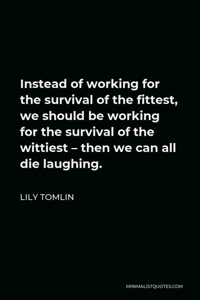 Lily Tomlin Quote - Instead of working for the survival of the fittest, we should be working for the survival of the wittiest – then we can all die laughing.
