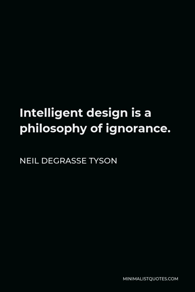 Neil deGrasse Tyson Quote - Intelligent design is a philosophy of ignorance.