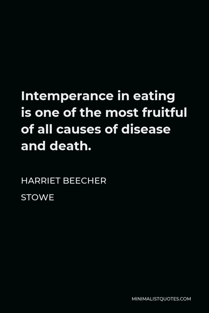 Harriet Beecher Stowe Quote - Intemperance in eating is one of the most fruitful of all causes of disease and death.