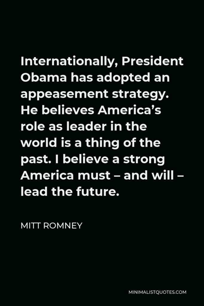 Mitt Romney Quote - Internationally, President Obama has adopted an appeasement strategy. He believes America's role as leader in the world is a thing of the past. I believe a strong America must – and will – lead the future.