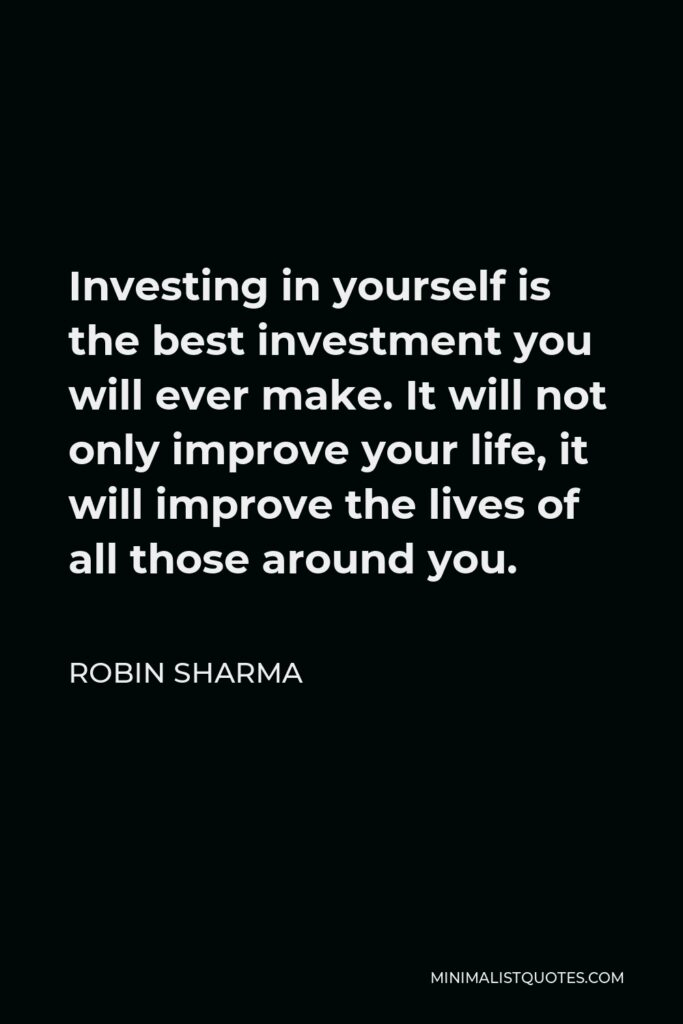 Robin Sharma Quote - Investing in yourself is the best investment you will ever make. It will not only improve your life, it will improve the lives of all those around you.