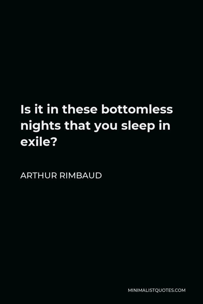 Arthur Rimbaud Quote - Is it in these bottomless nights that you sleep in exile?