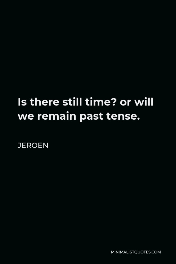 Jeroen Quote - Is there still time? or will we remain past tense.