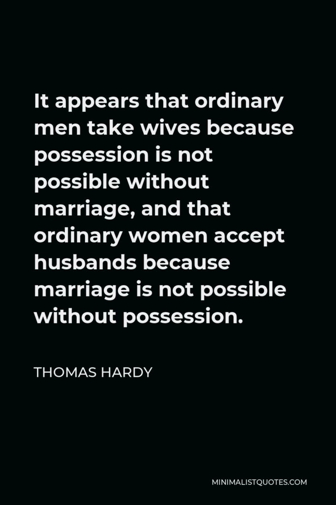 Thomas Hardy Quote - It appears that ordinary men take wives because possession is not possible without marriage, and that ordinary women accept husbands because marriage is not possible without possession.