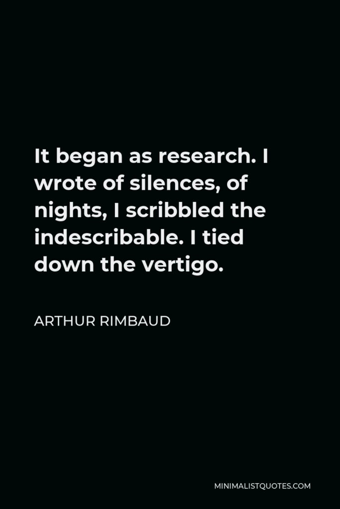 Arthur Rimbaud Quote - It began as research. I wrote of silences, of nights, I scribbled the indescribable. I tied down the vertigo.