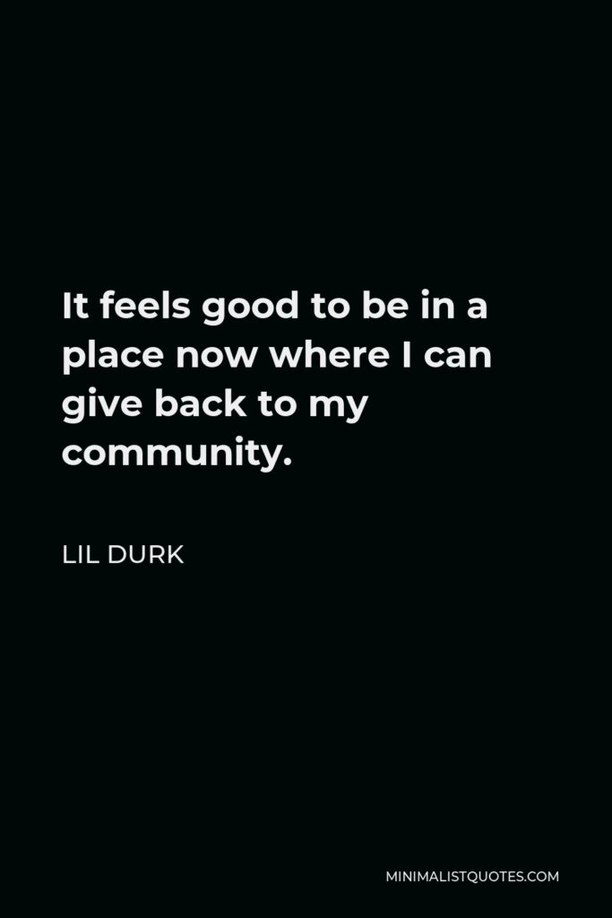 Lil Durk Quote - It feels good to be in a place now where I can give back to my community.