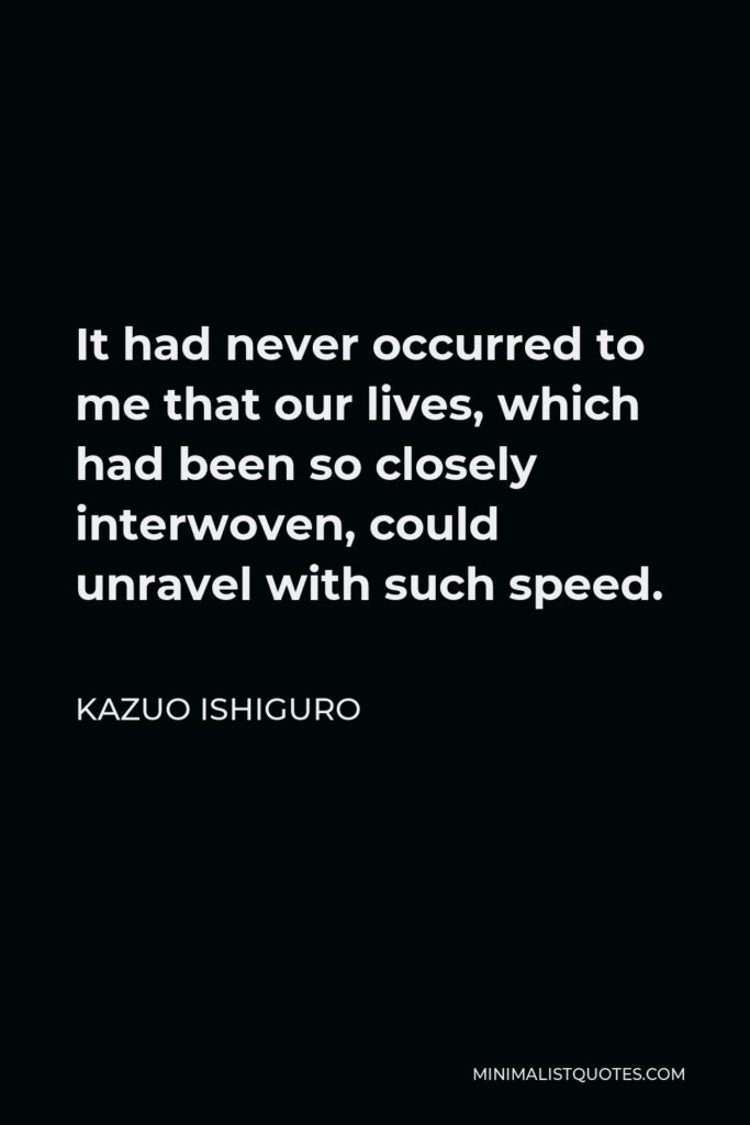 Kazuo Ishiguro Quote - It had never occurred to me that our lives, which had been so closely interwoven, could unravel with such speed.