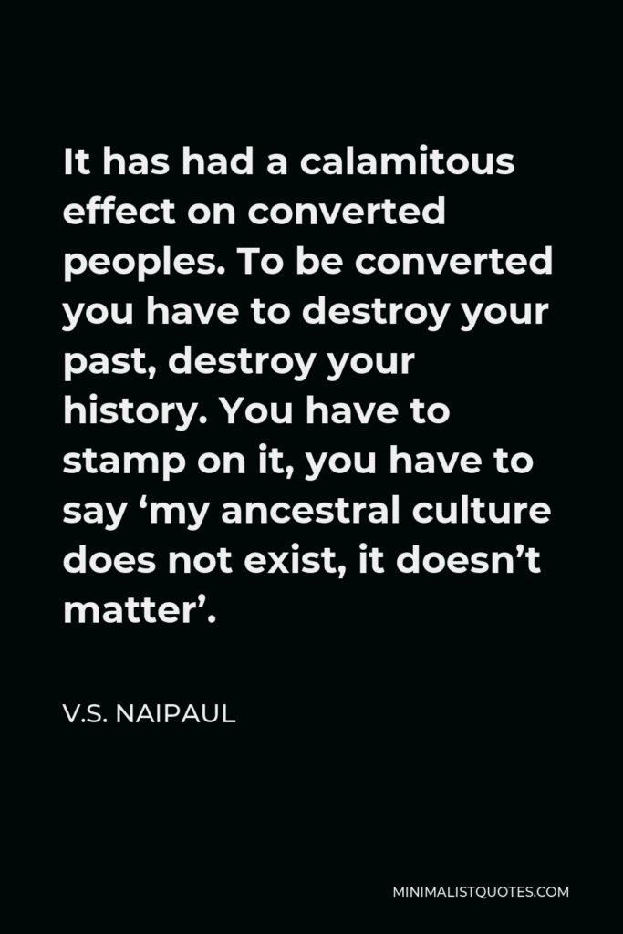 V.S. Naipaul Quote - It has had a calamitous effect on converted peoples. To be converted you have to destroy your past, destroy your history. You have to stamp on it, you have to say 'my ancestral culture does not exist, it doesn't matter'.