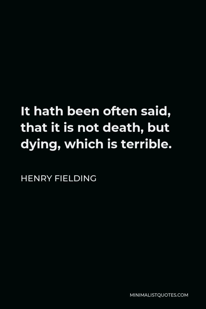 Henry Fielding Quote - It hath been often said, that it is not death, but dying, which is terrible.