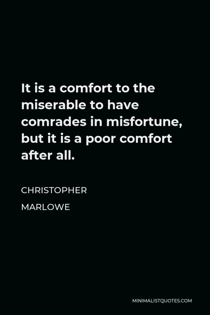 Christopher Marlowe Quote - It is a comfort to the miserable to have comrades in misfortune, but it is a poor comfort after all.