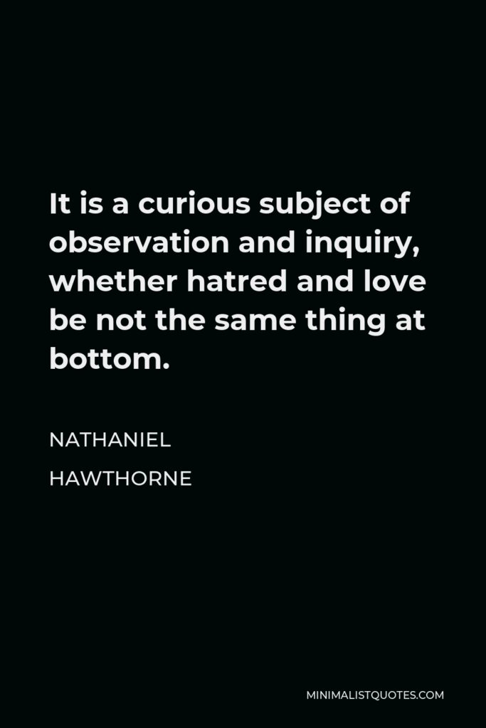 Nathaniel Hawthorne Quote - It is a curious subject of observation and inquiry, whether hatred and love be not the same thing at bottom.