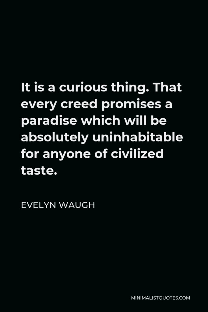 Evelyn Waugh Quote - It is a curious thing. That every creed promises a paradise which will be absolutely uninhabitable for anyone of civilized taste.