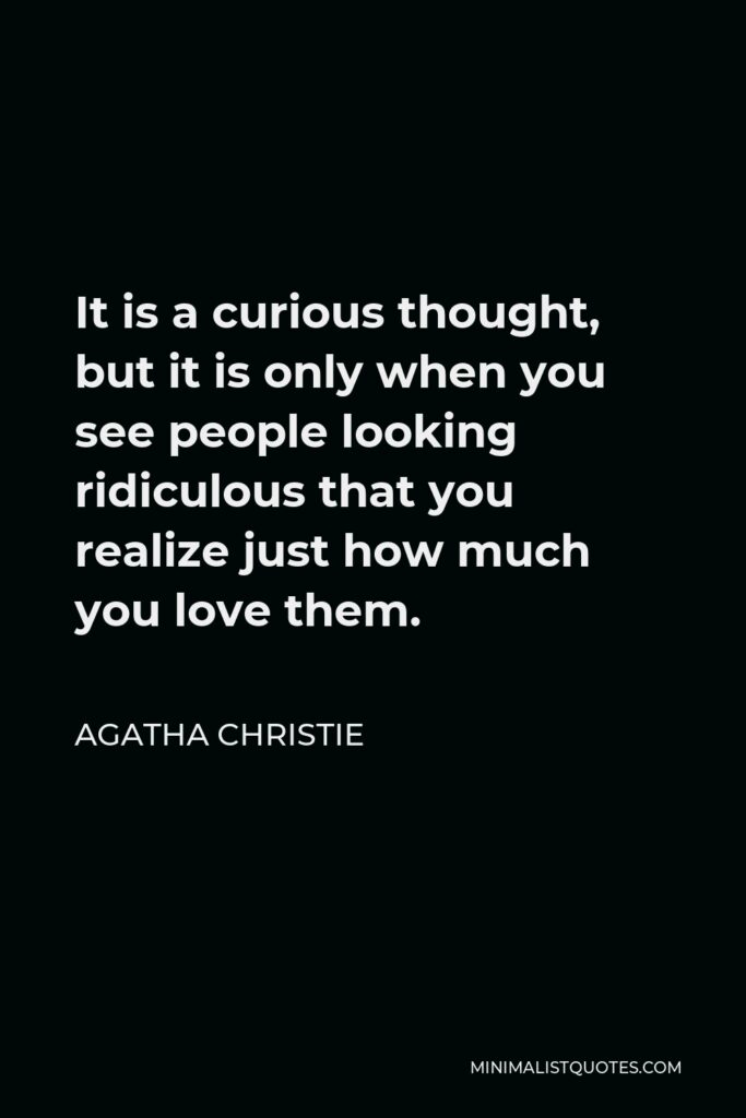 Agatha Christie Quote - It is a curious thought, but it is only when you see people looking ridiculous that you realize just how much you love them.