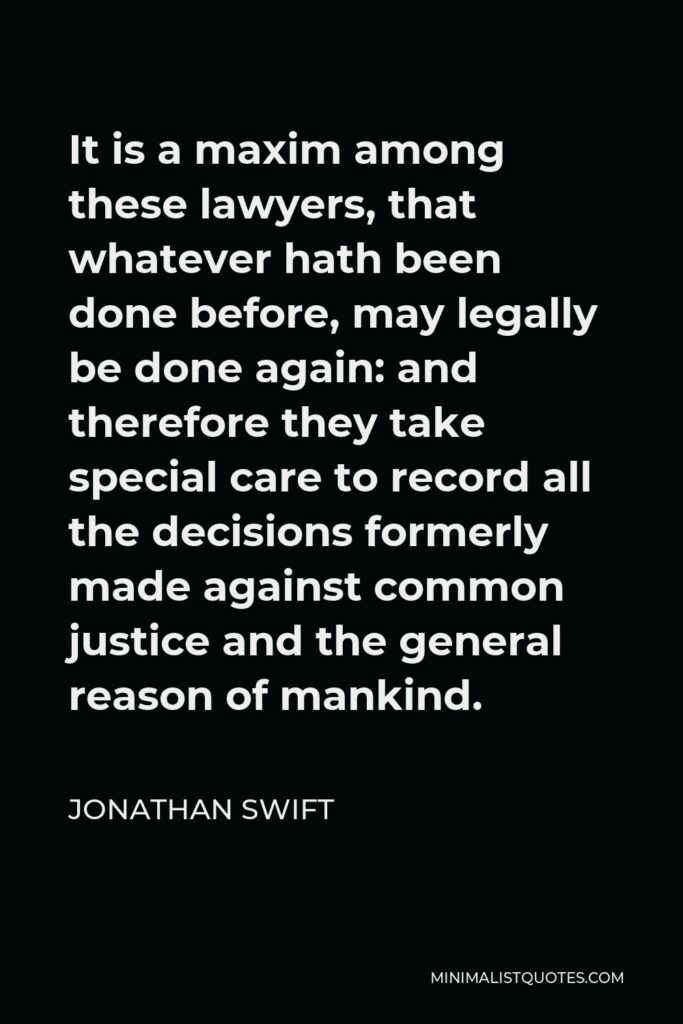 Jonathan Swift Quote - It is a maxim among these lawyers, that whatever hath been done before, may legally be done again: and therefore they take special care to record all the decisions formerly made against common justice and the general reason of mankind.