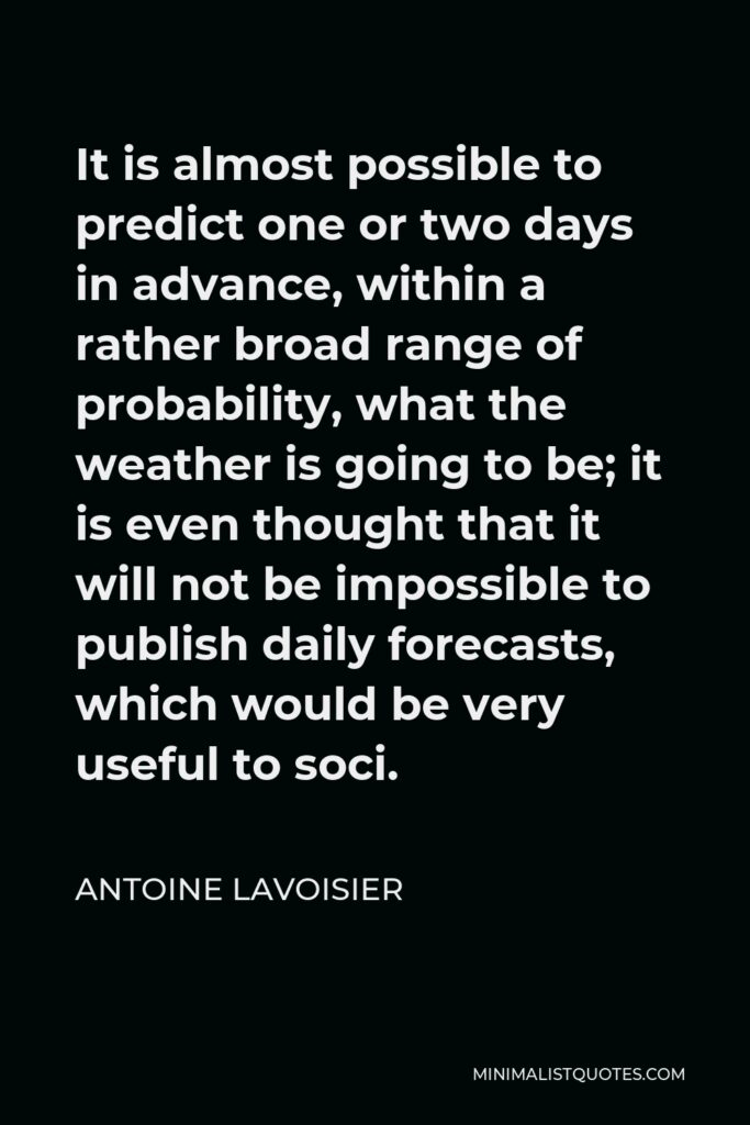 Antoine Lavoisier Quote - It is almost possible to predict one or two days in advance, within a rather broad range of probability, what the weather is going to be; it is even thought that it will not be impossible to publish daily forecasts, which would be very useful to soci.