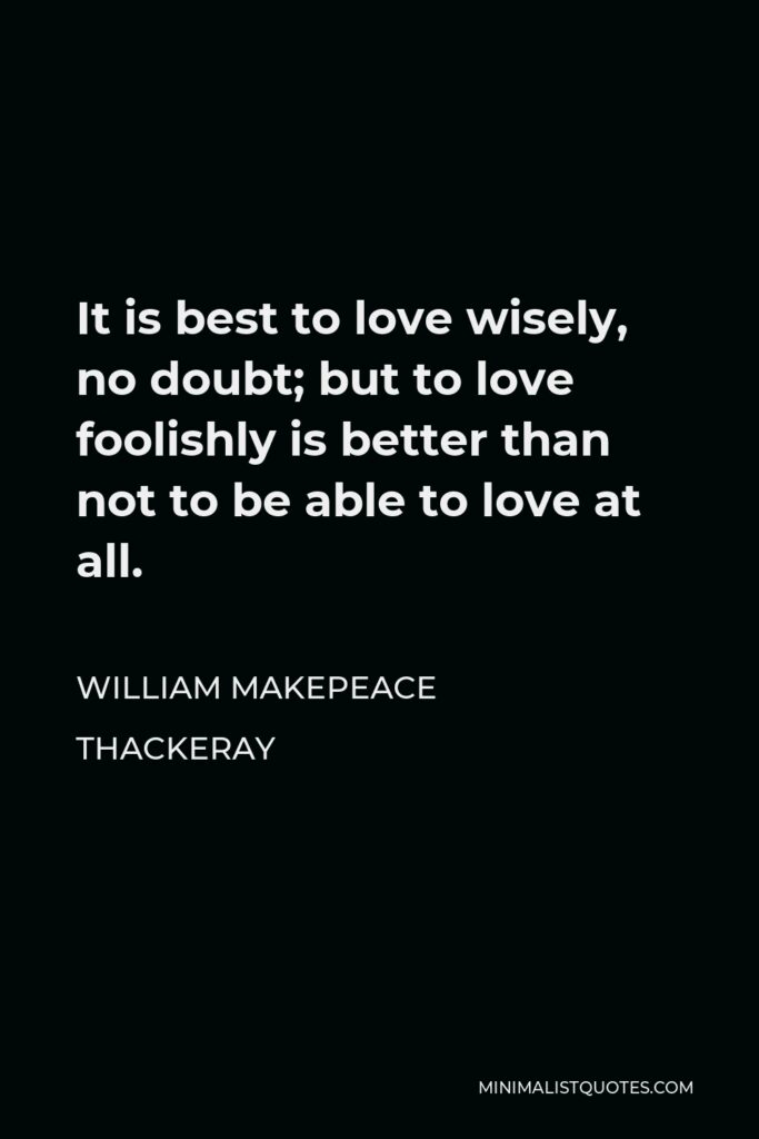 William Makepeace Thackeray Quote - It is best to love wisely, no doubt; but to love foolishly is better than not to be able to love at all.