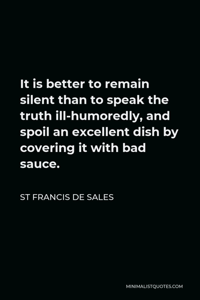 St Francis De Sales Quote - It is better to remain silent than to speak the truth ill-humoredly, and spoil an excellent dish by covering it with bad sauce.