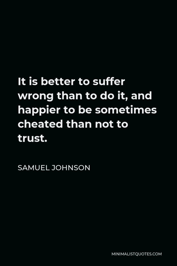 Samuel Johnson Quote - It is better to suffer wrong than to do it, and happier to be sometimes cheated than not to trust.