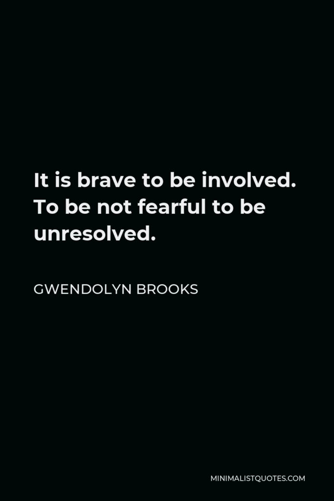 Gwendolyn Brooks Quote - It is brave to be involved. To be not fearful to be unresolved.