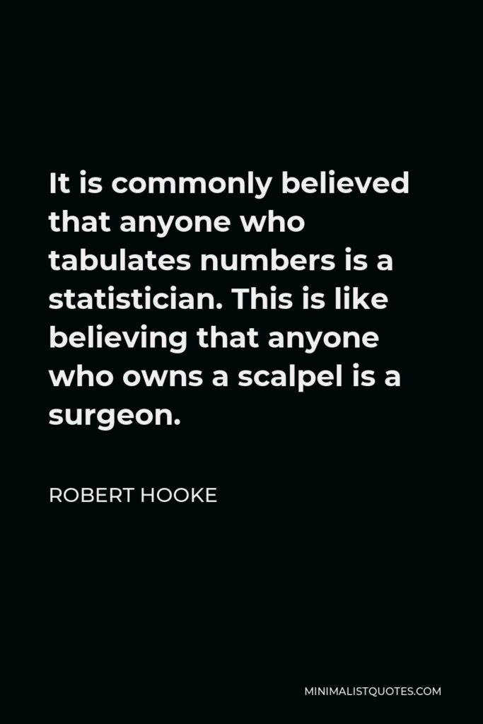 Robert Hooke Quote - It is commonly believed that anyone who tabulates numbers is a statistician. This is like believing that anyone who owns a scalpel is a surgeon.