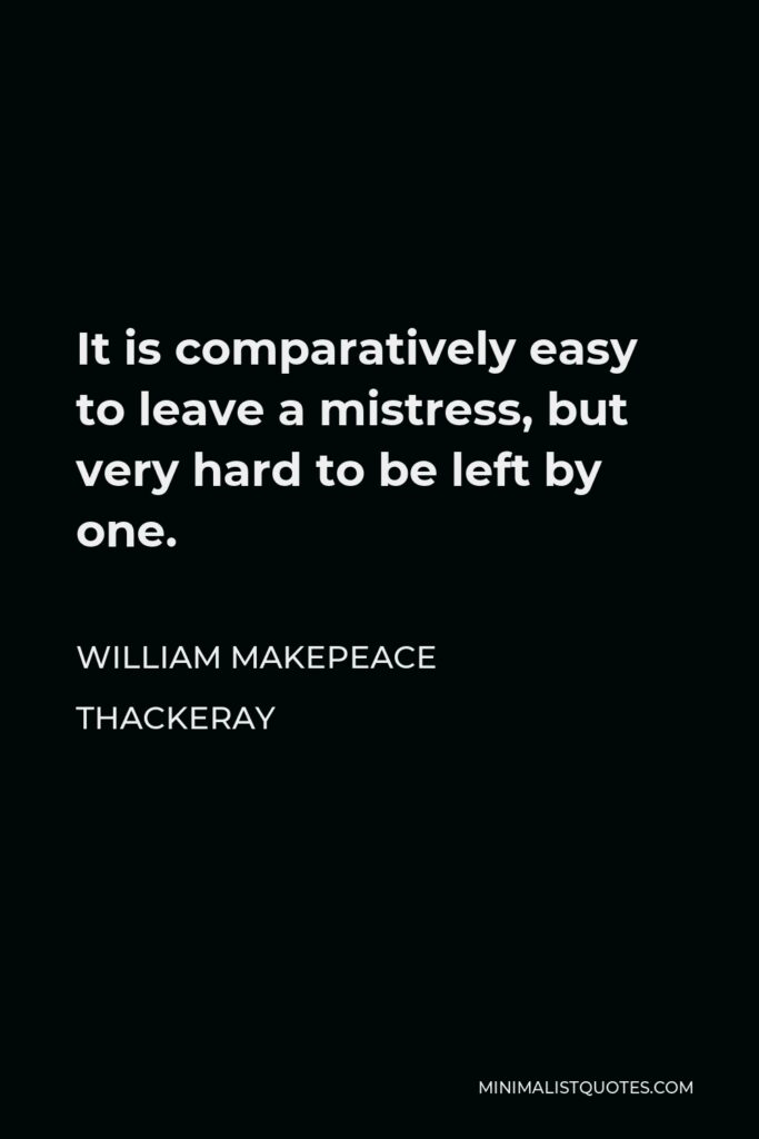 William Makepeace Thackeray Quote - It is comparatively easy to leave a mistress, but very hard to be left by one.