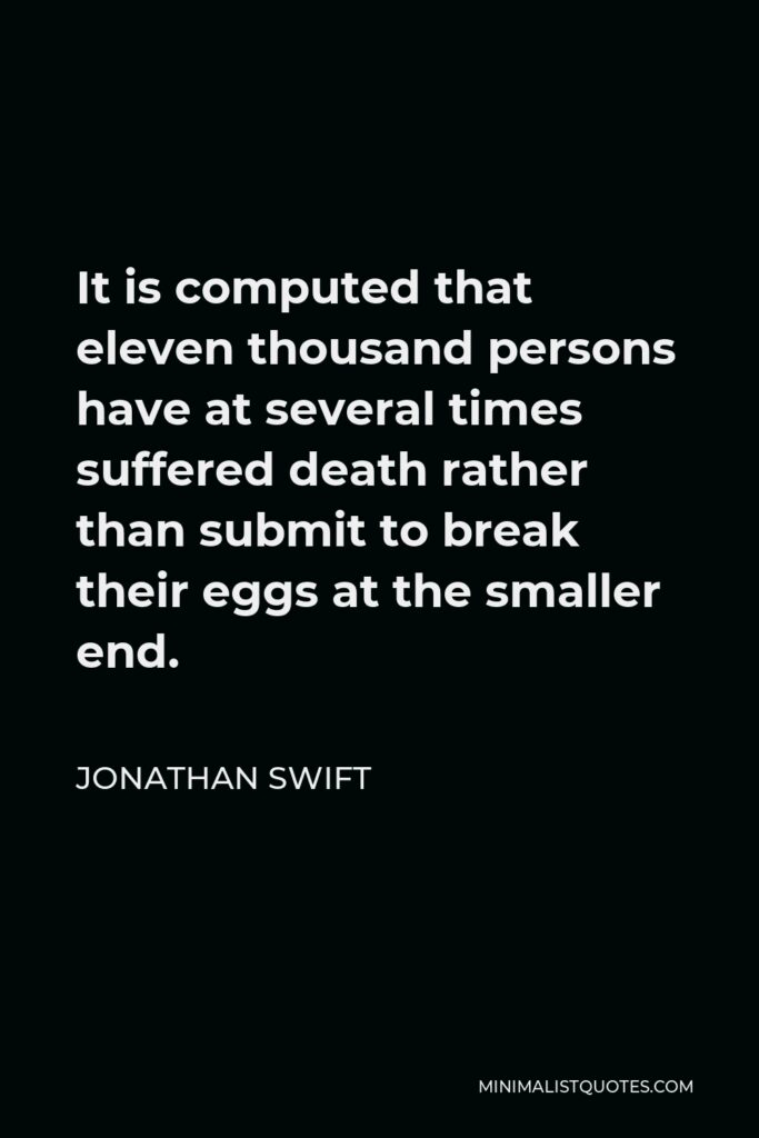 Jonathan Swift Quote - It is computed that eleven thousand persons have at several times suffered death rather than submit to break their eggs at the smaller end.