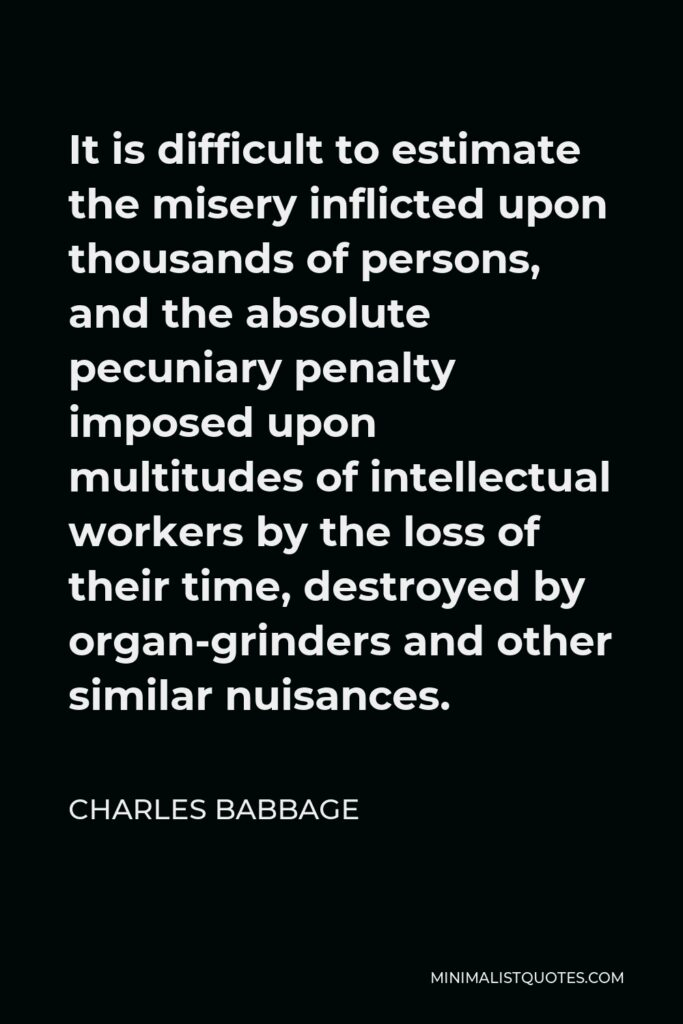 Charles Babbage Quote - It is difficult to estimate the misery inflicted upon thousands of persons, and the absolute pecuniary penalty imposed upon multitudes of intellectual workers by the loss of their time, destroyed by organ-grinders and other similar nuisances.