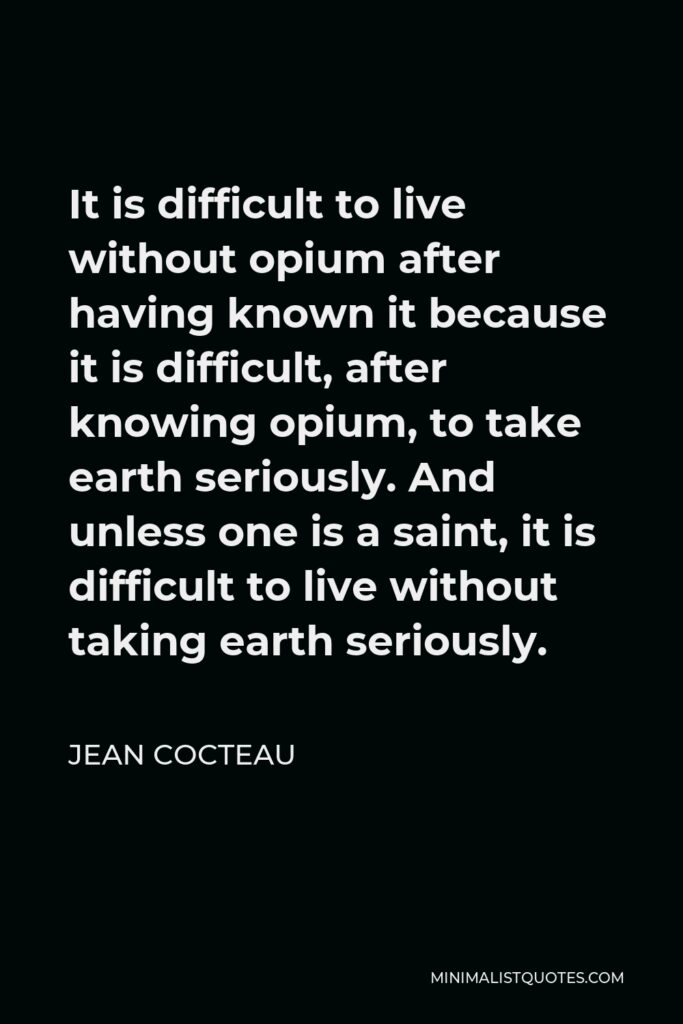 Jean Cocteau Quote - It is difficult to live without opium after having known it because it is difficult, after knowing opium, to take earth seriously. And unless one is a saint, it is difficult to live without taking earth seriously.