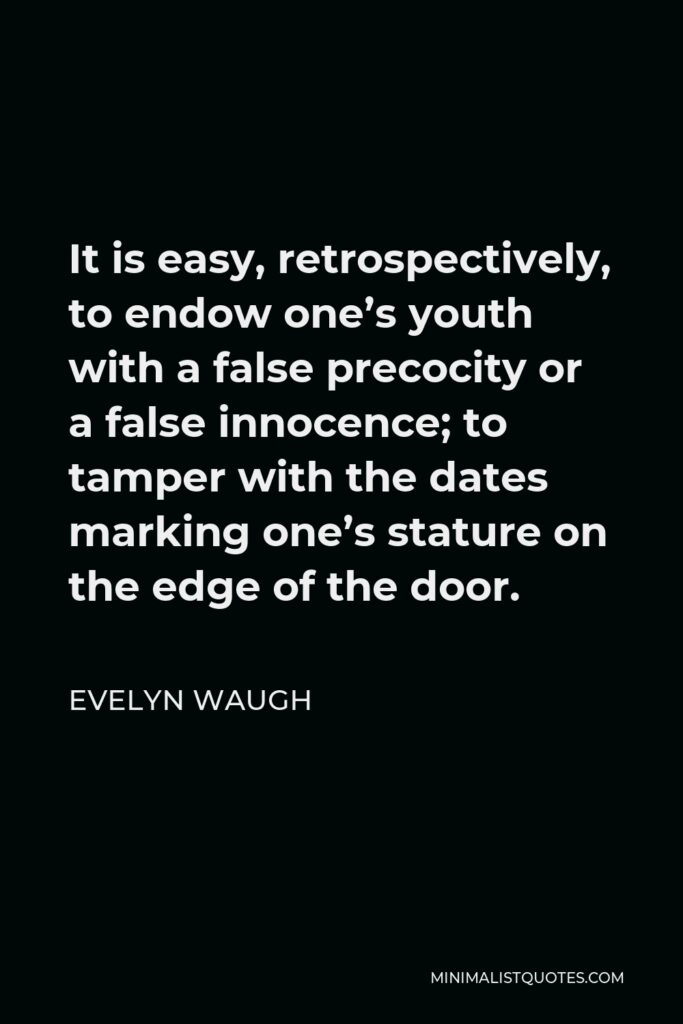 Evelyn Waugh Quote - It is easy, retrospectively, to endow one's youth with a false precocity or a false innocence; to tamper with the dates marking one's stature on the edge of the door.