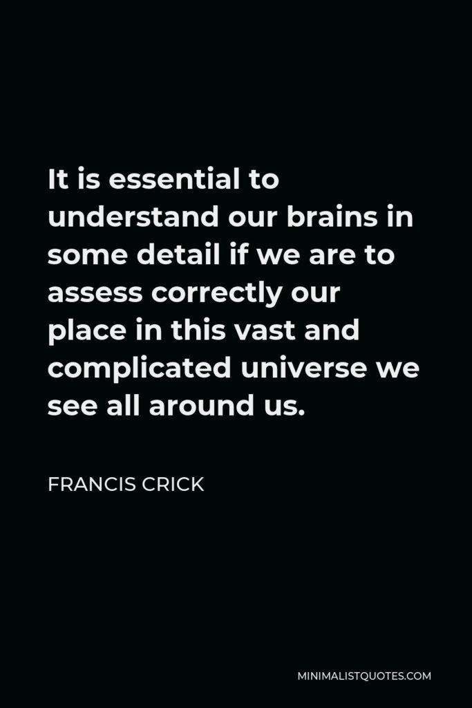 Francis Crick Quote - It is essential to understand our brains in some detail if we are to assess correctly our place in this vast and complicated universe we see all around us.